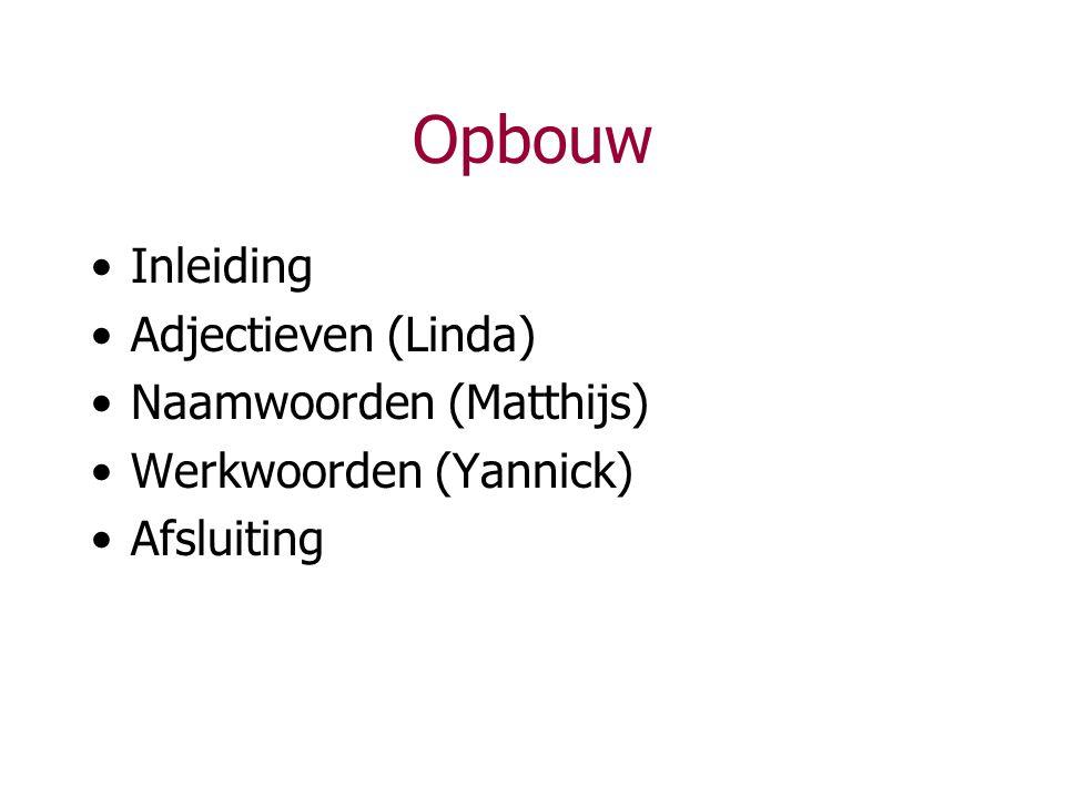 Opbouw Inleiding Adjectieven (Linda) Naamwoorden (Matthijs) Werkwoorden (Yannick) Afsluiting