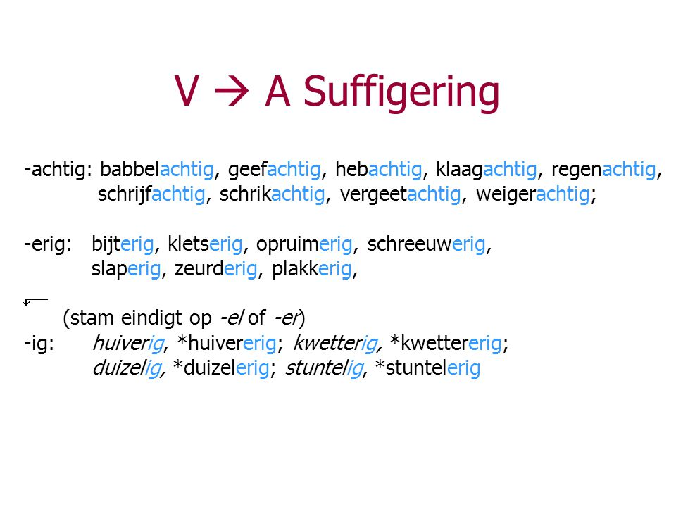 V  A Suffigering -achtig: babbelachtig, geefachtig, hebachtig, klaagachtig, regenachtig, schrijfachtig, schrikachtig, vergeetachtig, weigerachtig; -e