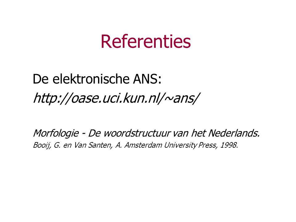 Referenties De elektronische ANS: http://oase.uci.kun.nl/~ans/ Morfologie - De woordstructuur van het Nederlands. Booij, G. en Van Santen, A. Amsterda