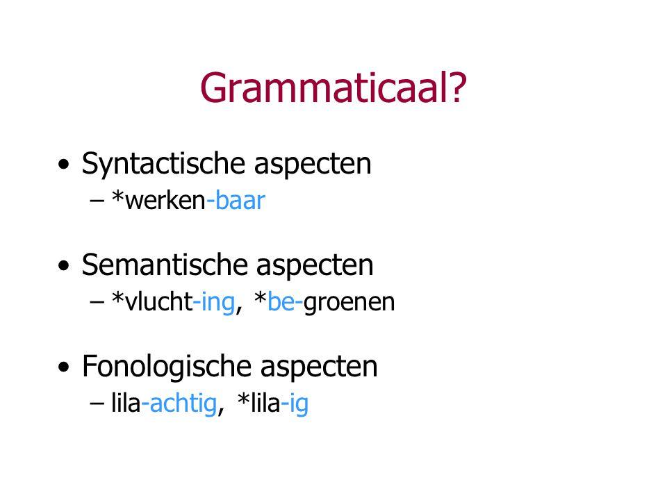 Grammaticaal? Syntactische aspecten –*werken-baar Semantische aspecten –*vlucht-ing, *be-groenen Fonologische aspecten –lila-achtig, *lila-ig