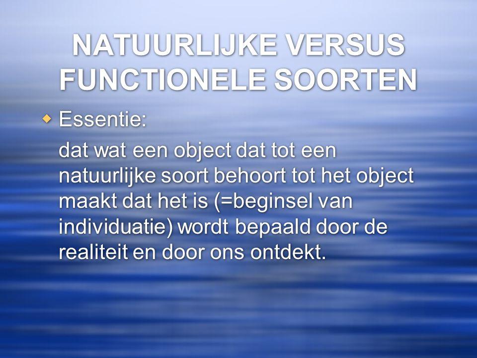 NATUURLIJKE VERSUS FUNCTIONELE SOORTEN  Essentie: dat wat een object dat tot een natuurlijke soort behoort tot het object maakt dat het is (=beginsel