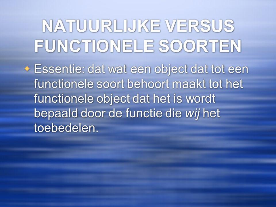 NATUURLIJKE VERSUS FUNCTIONELE SOORTEN  Essentie: dat wat een object dat tot een functionele soort behoort maakt tot het functionele object dat het i