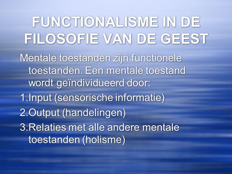 FUNCTIONALISME IN DE FILOSOFIE VAN DE GEEST Mentale toestanden zijn functionele toestanden. Een mentale toestand wordt geïndividueerd door: 1.Input (s