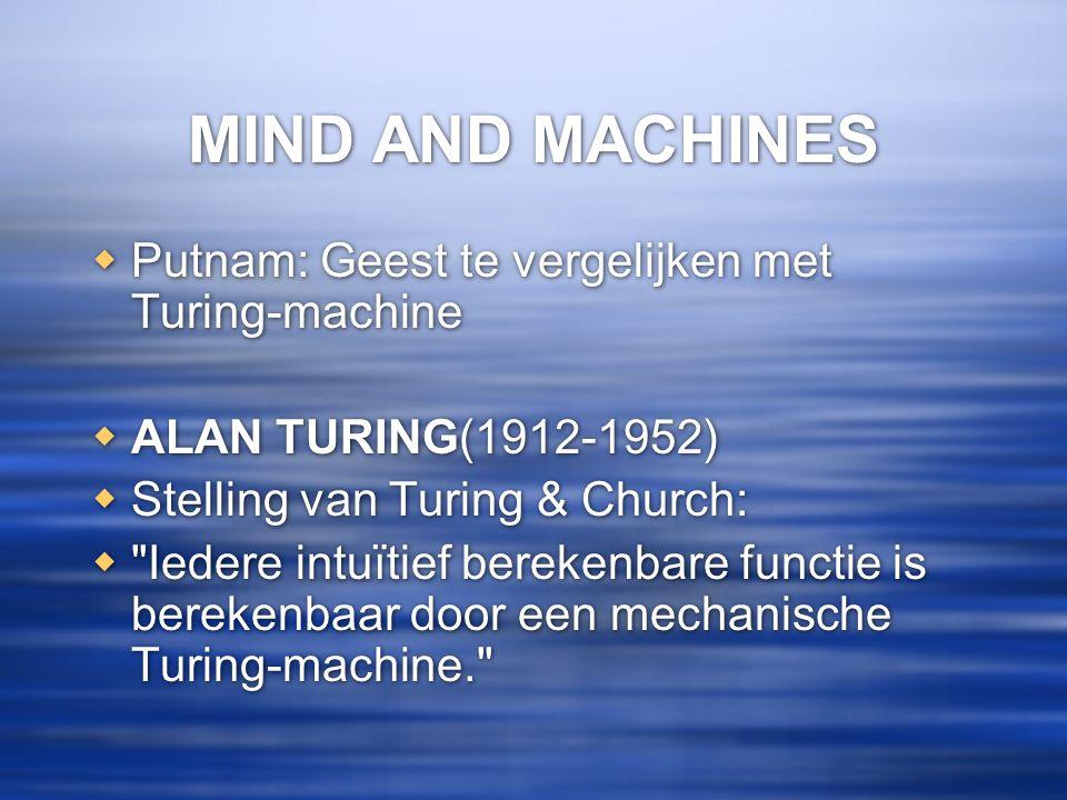 MIND AND MACHINES  Putnam: Geest te vergelijken met Turing-machine  ALAN TURING(1912-1952)  Stelling van Turing & Church: 