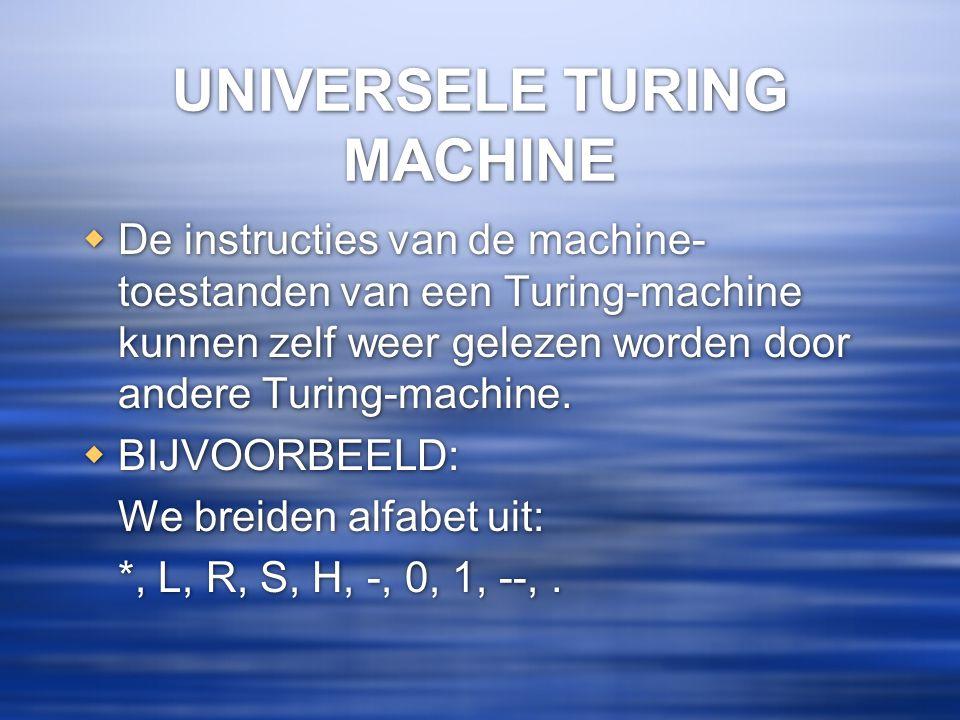 UNIVERSELE TURING MACHINE  De instructies van de machine- toestanden van een Turing-machine kunnen zelf weer gelezen worden door andere Turing-machin