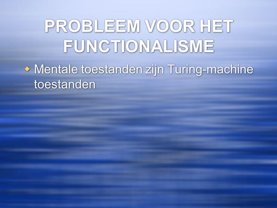 PROBLEEM VOOR HET FUNCTIONALISME  Mentale toestanden zijn Turing-machine toestanden