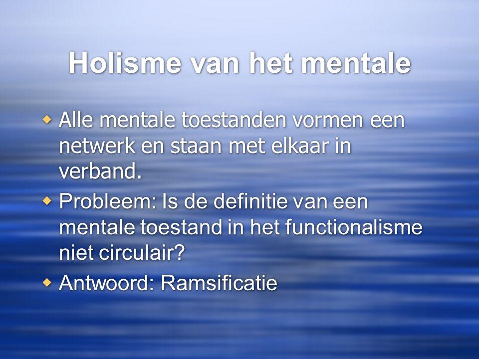 Holisme van het mentale  Alle mentale toestanden vormen een netwerk en staan met elkaar in verband.  Probleem: Is de definitie van een mentale toest