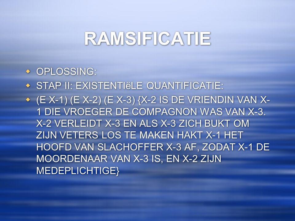 RAMSIFICATIE  OPLOSSING:  STAP II: EXISTENTIëLE QUANTIFICATIE:  (E X-1) (E X-2) (E X-3) {X-2 IS DE VRIENDIN VAN X- 1 DIE VROEGER DE COMPAGNON WAS V