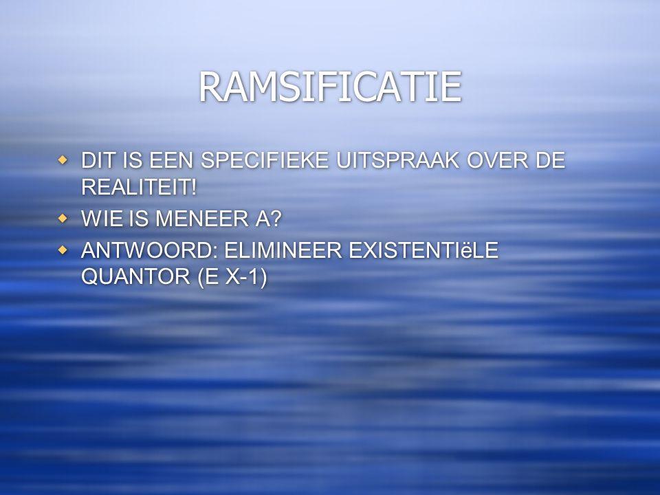 RAMSIFICATIE  DIT IS EEN SPECIFIEKE UITSPRAAK OVER DE REALITEIT!  WIE IS MENEER A?  ANTWOORD: ELIMINEER EXISTENTIëLE QUANTOR (E X-1)  DIT IS EEN S