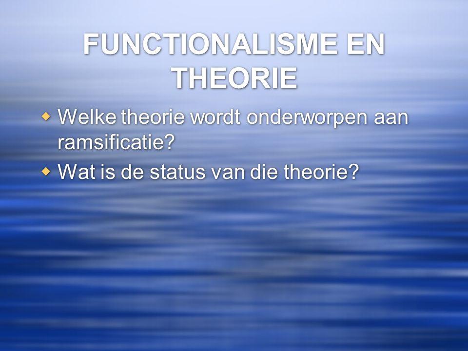 FUNCTIONALISME EN THEORIE  Welke theorie wordt onderworpen aan ramsificatie?  Wat is de status van die theorie?  Welke theorie wordt onderworpen aa
