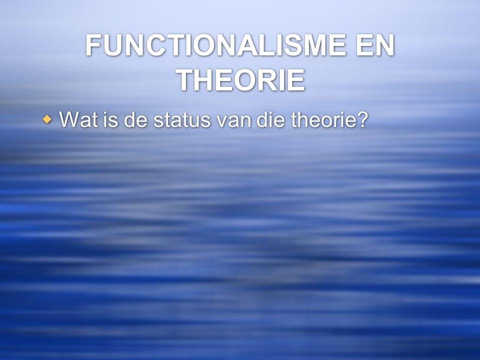 FUNCTIONALISME EN THEORIE  Wat is de status van die theorie?