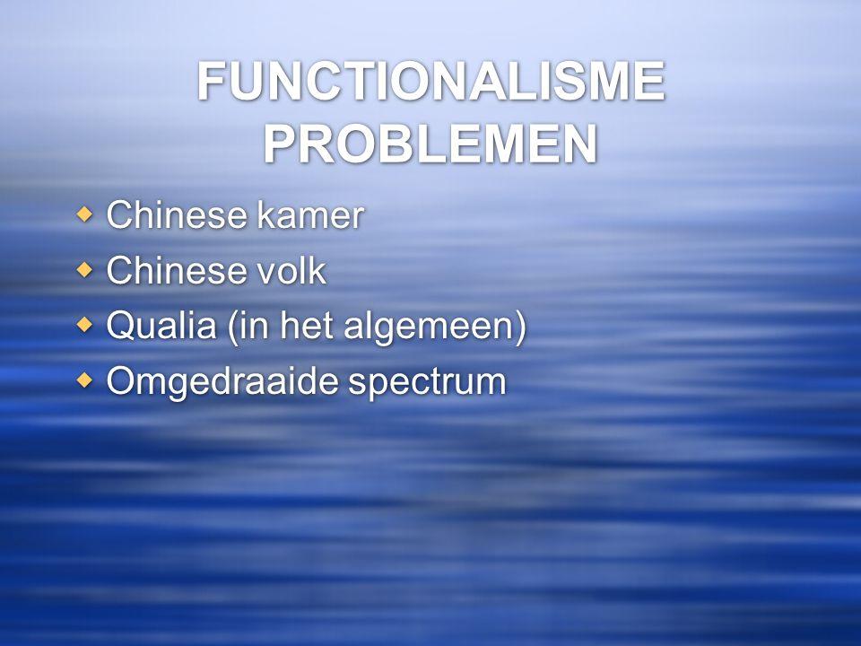 FUNCTIONALISME PROBLEMEN  Chinese kamer  Chinese volk  Qualia (in het algemeen)  Omgedraaide spectrum  Chinese kamer  Chinese volk  Qualia (in