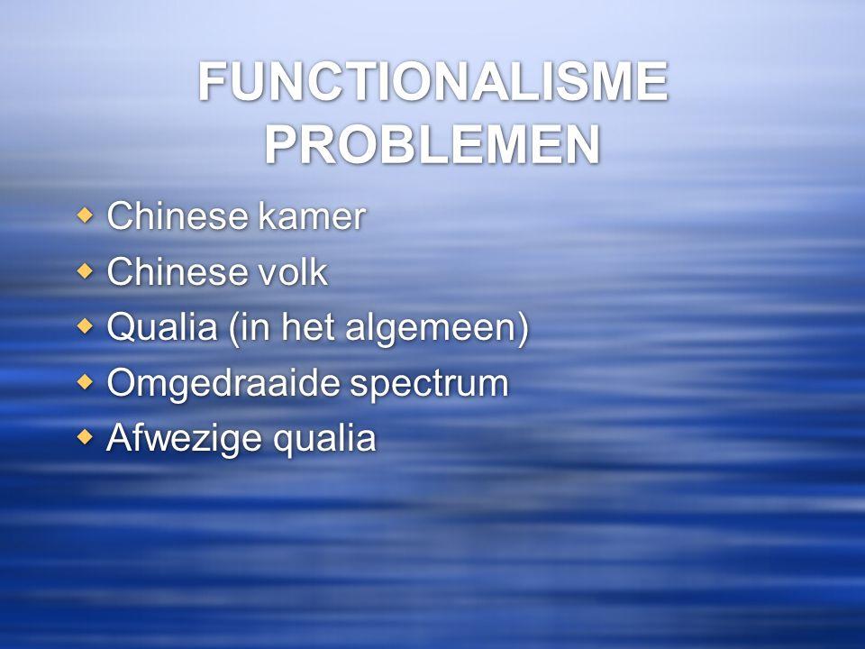 FUNCTIONALISME PROBLEMEN  Chinese kamer  Chinese volk  Qualia (in het algemeen)  Omgedraaide spectrum  Afwezige qualia  Chinese kamer  Chinese