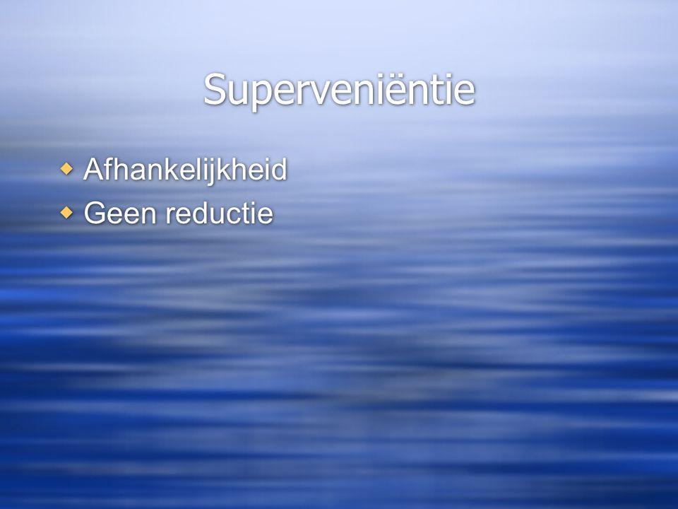 Superveniëntie  Afhankelijkheid  Geen reductie  Afhankelijkheid  Geen reductie