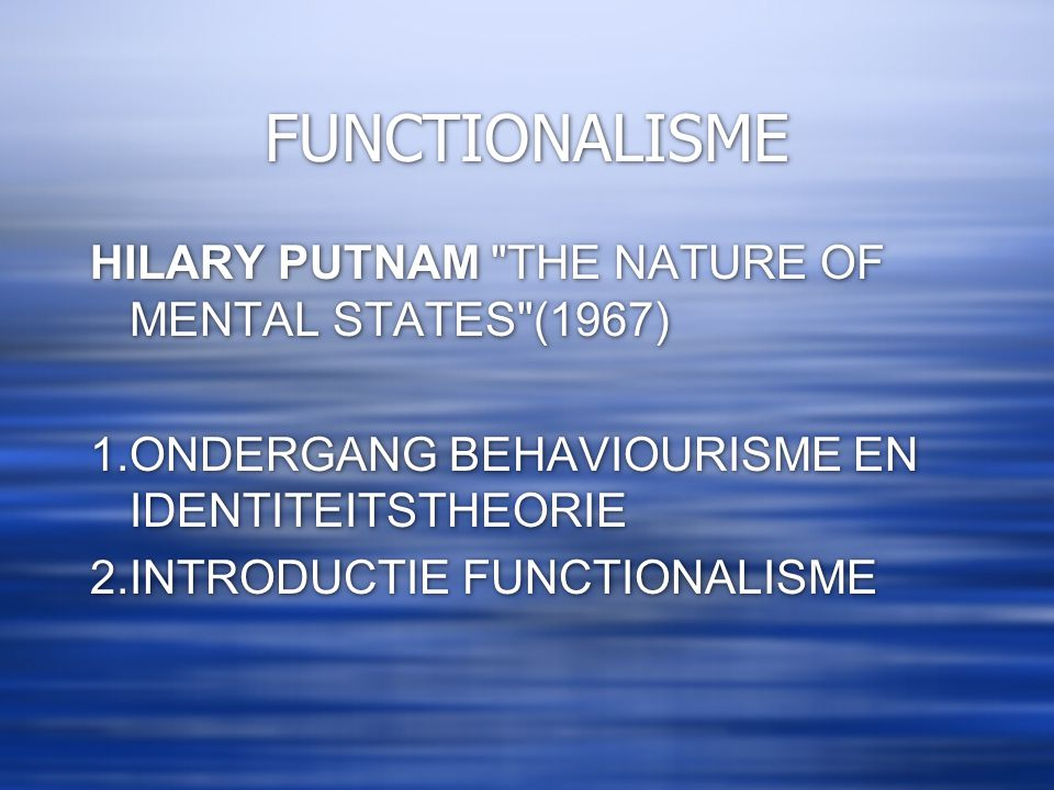 FUNCTIONALISME HILARY PUTNAM THE NATURE OF MENTAL STATES (1967) 1.ONDERGANG BEHAVIOURISME EN IDENTITEITSTHEORIE 2.INTRODUCTIE FUNCTIONALISME 3.ANTI-REDUCTIONISME HILARY PUTNAM THE NATURE OF MENTAL STATES (1967) 1.ONDERGANG BEHAVIOURISME EN IDENTITEITSTHEORIE 2.INTRODUCTIE FUNCTIONALISME 3.ANTI-REDUCTIONISME