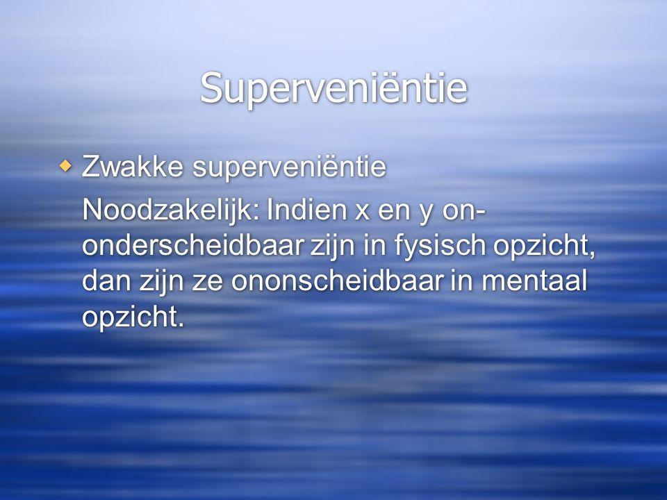 Superveniëntie  Zwakke superveniëntie Noodzakelijk: Indien x en y on- onderscheidbaar zijn in fysisch opzicht, dan zijn ze ononscheidbaar in mentaal