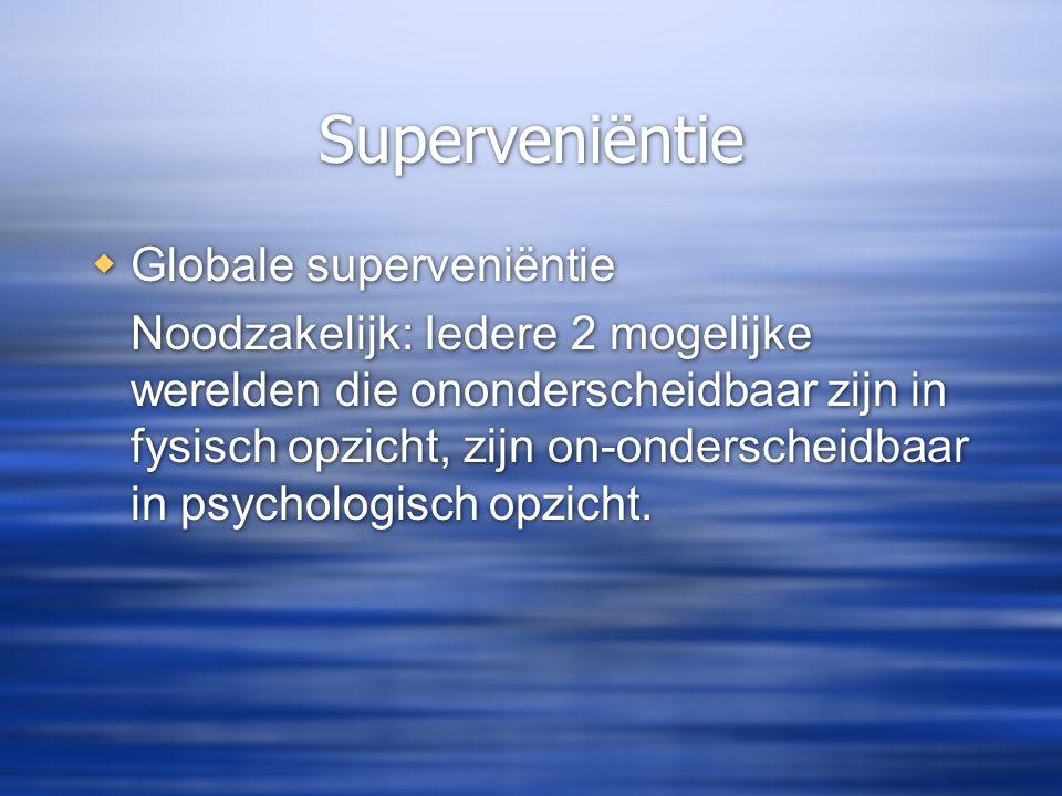 Superveniëntie  Globale superveniëntie Noodzakelijk: Iedere 2 mogelijke werelden die ononderscheidbaar zijn in fysisch opzicht, zijn on-onderscheidba