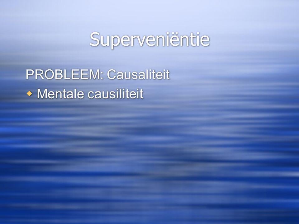 Superveniëntie PROBLEEM: Causaliteit  Mentale causiliteit PROBLEEM: Causaliteit  Mentale causiliteit