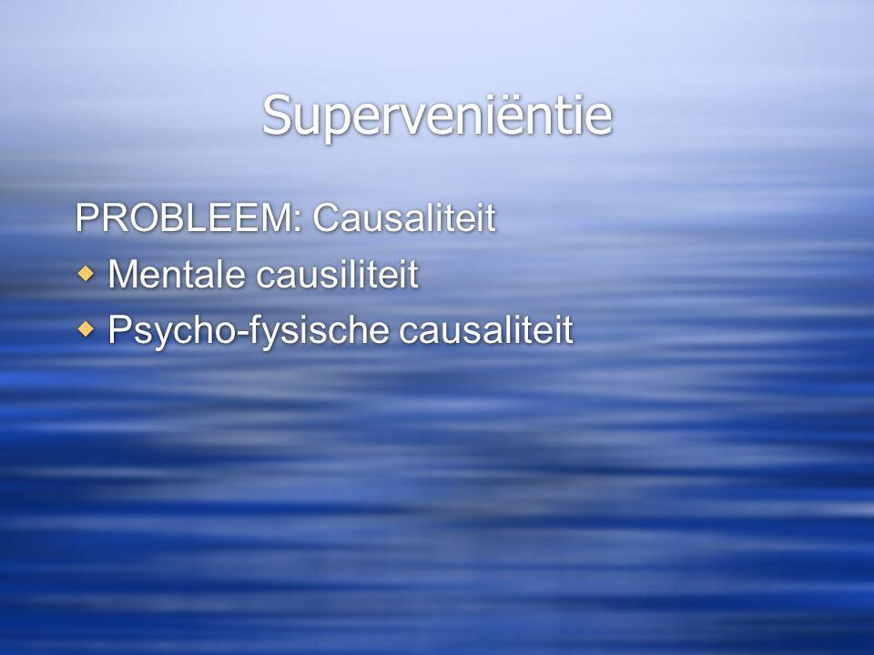 Superveniëntie PROBLEEM: Causaliteit  Mentale causiliteit  Psycho-fysische causaliteit PROBLEEM: Causaliteit  Mentale causiliteit  Psycho-fysische