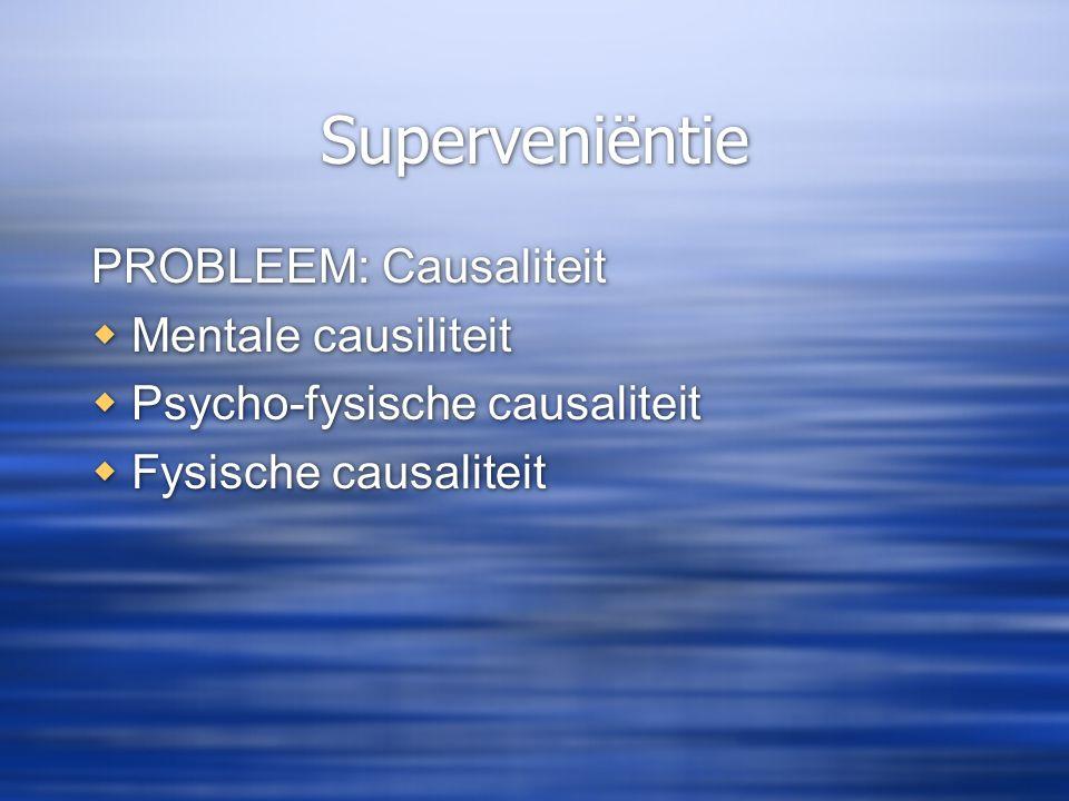 Superveniëntie PROBLEEM: Causaliteit  Mentale causiliteit  Psycho-fysische causaliteit  Fysische causaliteit PROBLEEM: Causaliteit  Mentale causil
