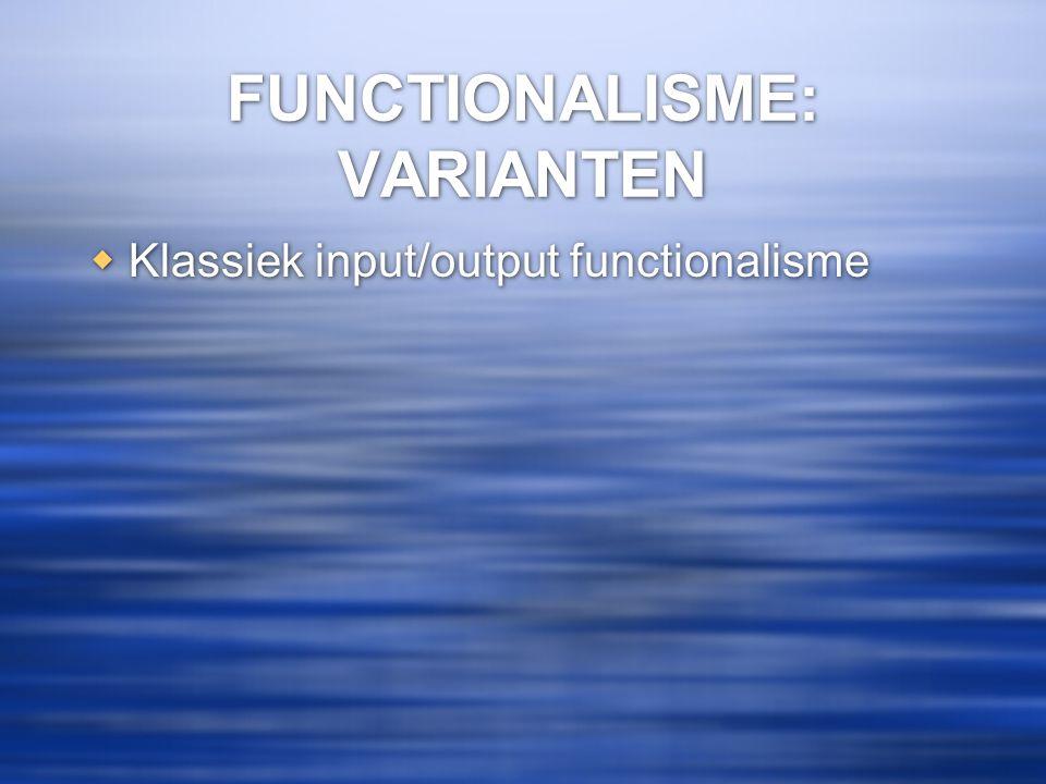 FUNCTIONALISME: VARIANTEN  Klassiek input/output functionalisme