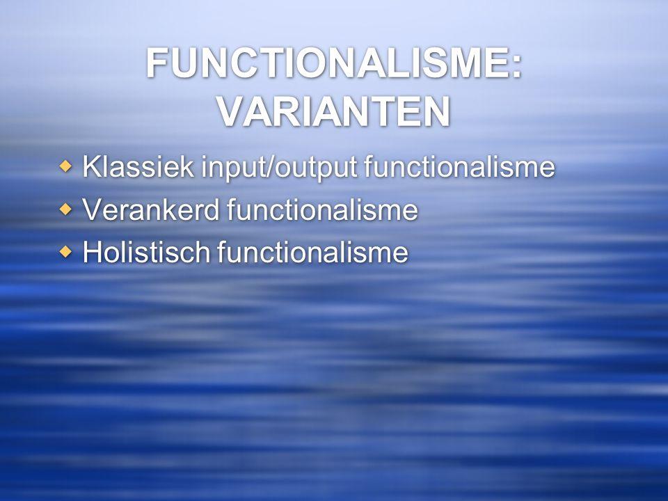 FUNCTIONALISME: VARIANTEN  Klassiek input/output functionalisme  Verankerd functionalisme  Holistisch functionalisme  Klassiek input/output functi