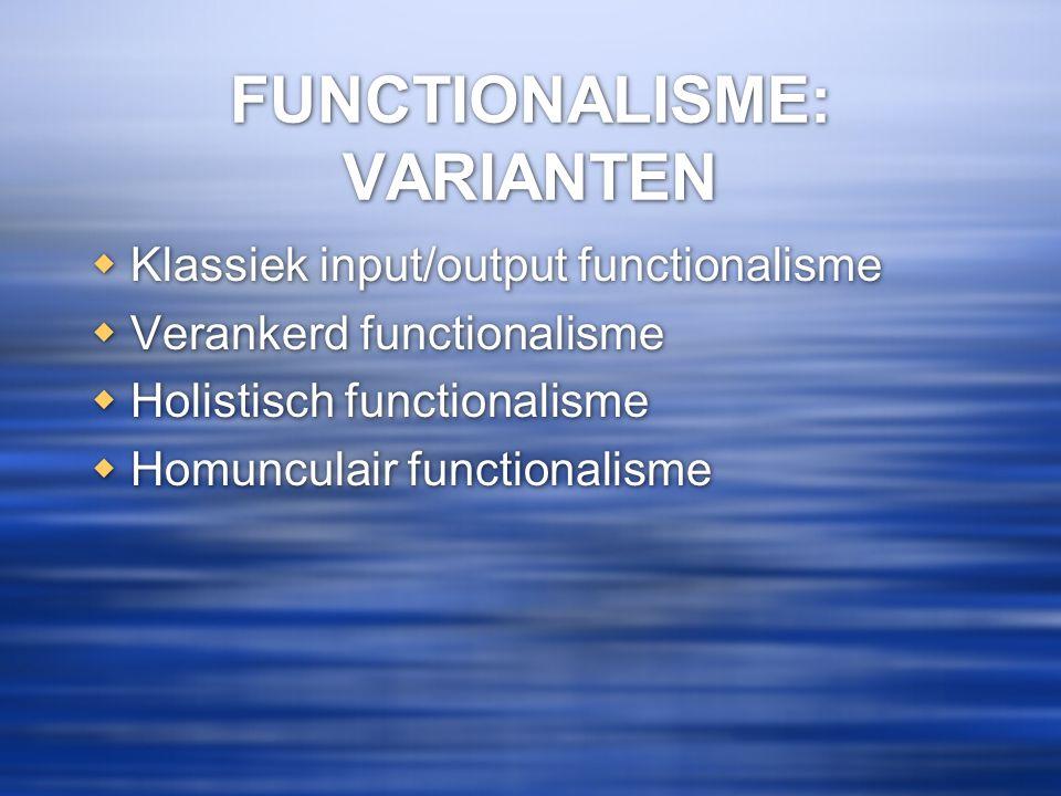 FUNCTIONALISME: VARIANTEN  Klassiek input/output functionalisme  Verankerd functionalisme  Holistisch functionalisme  Homunculair functionalisme 