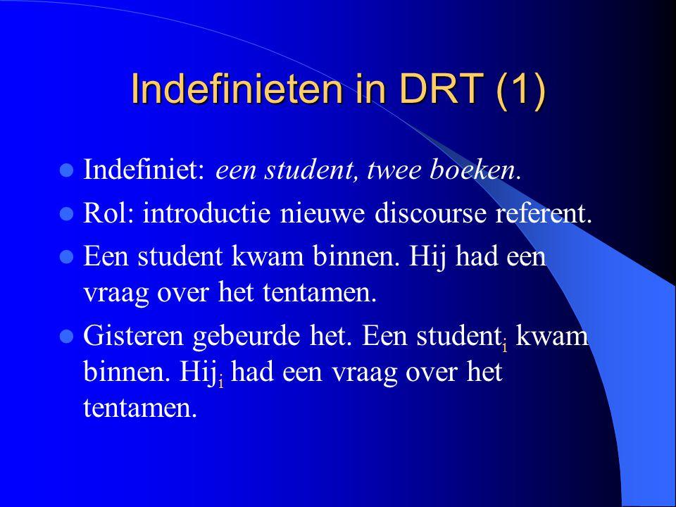 Indefinieten in DRT (1) Indefiniet: een student, twee boeken. Rol: introductie nieuwe discourse referent. Een student kwam binnen. Hij had een vraag o
