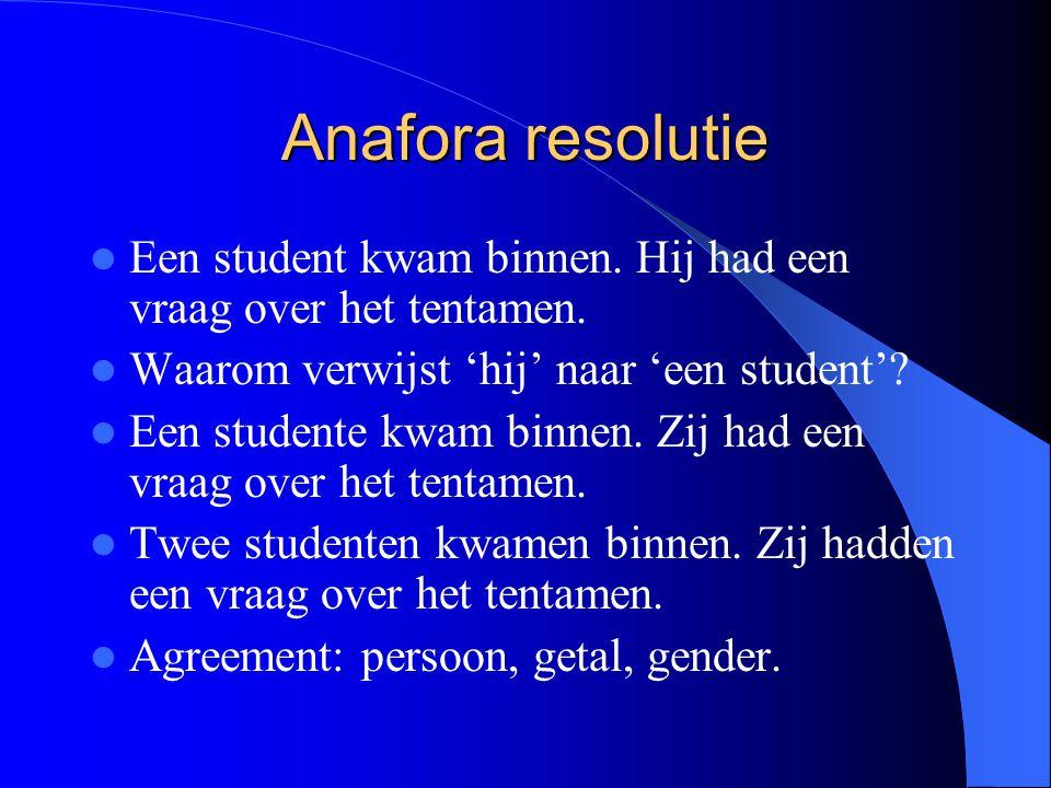 Anafora resolutie Een student kwam binnen. Hij had een vraag over het tentamen. Waarom verwijst 'hij' naar 'een student'? Een studente kwam binnen. Zi