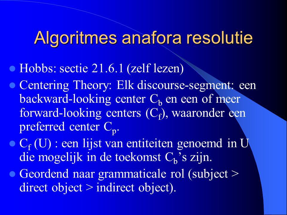 Algoritmes anafora resolutie Hobbs: sectie 21.6.1 (zelf lezen) Centering Theory: Elk discourse-segment: een backward-looking center C b en een of meer forward-looking centers (C f ), waaronder een preferred center C p.