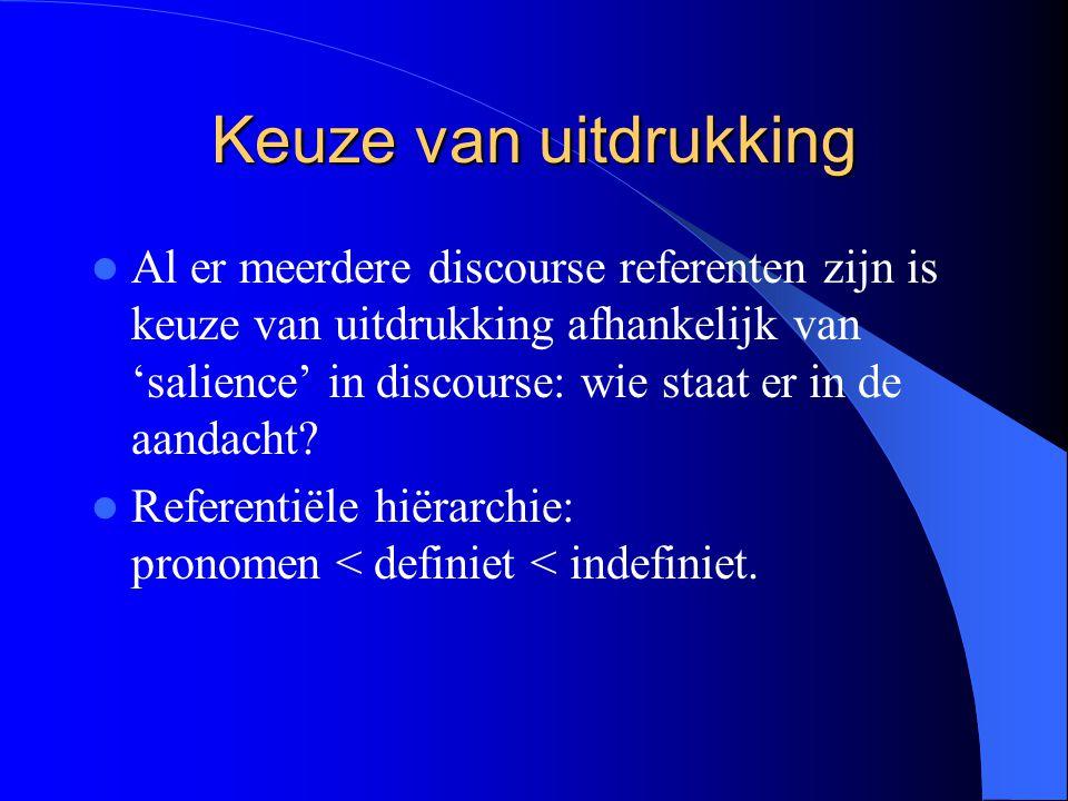 Keuze van uitdrukking Al er meerdere discourse referenten zijn is keuze van uitdrukking afhankelijk van 'salience' in discourse: wie staat er in de aa