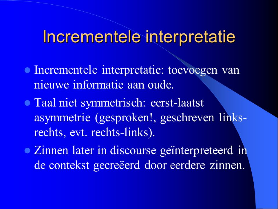 Incrementele interpretatie Incrementele interpretatie: toevoegen van nieuwe informatie aan oude. Taal niet symmetrisch: eerst-laatst asymmetrie (gespr