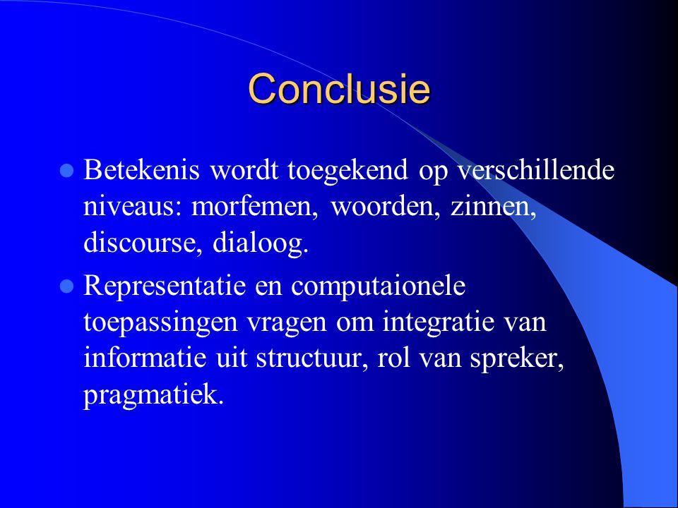 Conclusie Betekenis wordt toegekend op verschillende niveaus: morfemen, woorden, zinnen, discourse, dialoog. Representatie en computaionele toepassing