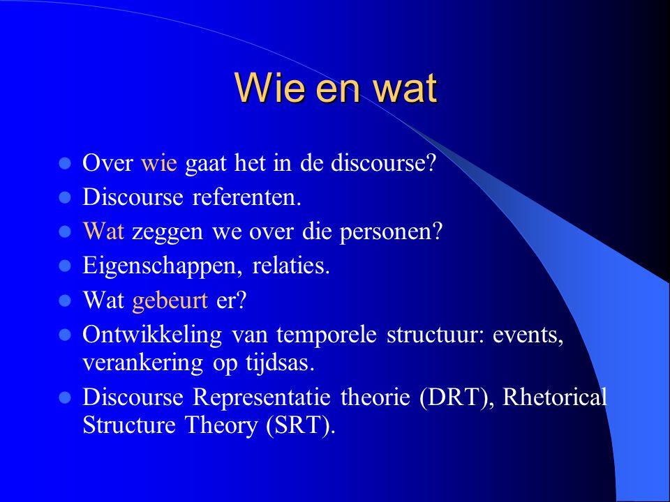 Wie en wat Over wie gaat het in de discourse? Discourse referenten. Wat zeggen we over die personen? Eigenschappen, relaties. Wat gebeurt er? Ontwikke
