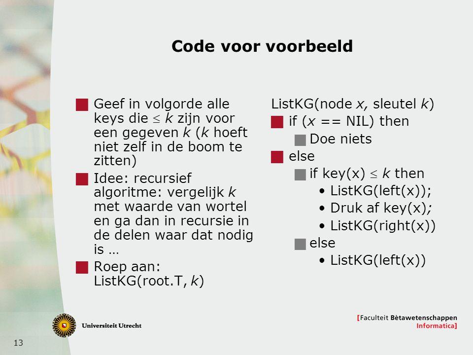 13 Code voor voorbeeld  Geef in volgorde alle keys die  k zijn voor een gegeven k (k hoeft niet zelf in de boom te zitten)  Idee: recursief algoritme: vergelijk k met waarde van wortel en ga dan in recursie in de delen waar dat nodig is …  Roep aan: ListKG(root.T, k) ListKG(node x, sleutel k)  if (x == NIL) then  Doe niets  else  if key(x)  k then ListKG(left(x)); Druk af key(x); ListKG(right(x))  else ListKG(left(x))