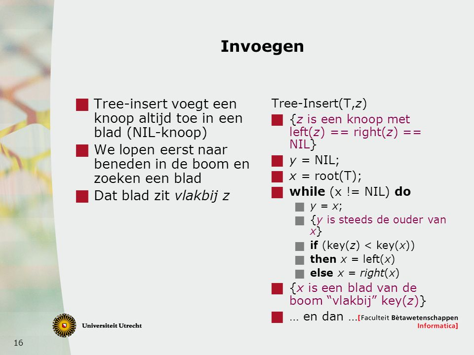 16 Invoegen  Tree-insert voegt een knoop altijd toe in een blad (NIL-knoop)  We lopen eerst naar beneden in de boom en zoeken een blad  Dat blad zit vlakbij z Tree-Insert(T,z)  {z is een knoop met left(z) == right(z) == NIL}  y = NIL;  x = root(T);  while (x != NIL) do  y = x;  {y is steeds de ouder van x}  if (key(z) < key(x))  then x = left(x)  else x = right(x)  {x is een blad van de boom vlakbij key(z)}  … en dan …