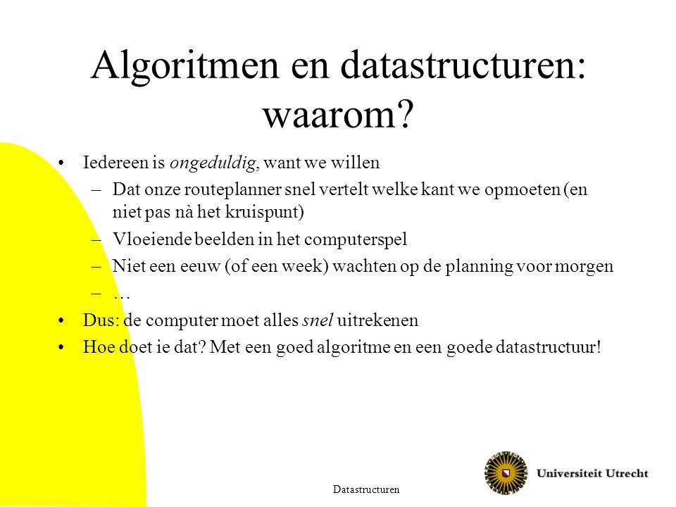 Algoritmen en datastructuren: waarom? Iedereen is ongeduldig, want we willen –Dat onze routeplanner snel vertelt welke kant we opmoeten (en niet pas n