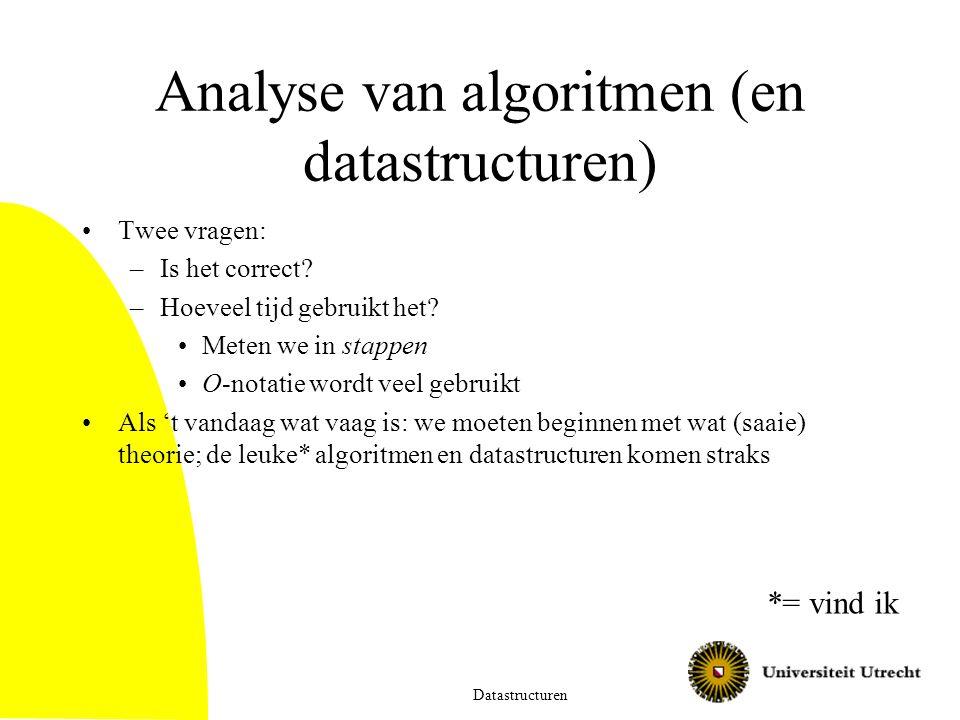 Analyse van algoritmen (en datastructuren) Twee vragen: –Is het correct? –Hoeveel tijd gebruikt het? Meten we in stappen O-notatie wordt veel gebruikt
