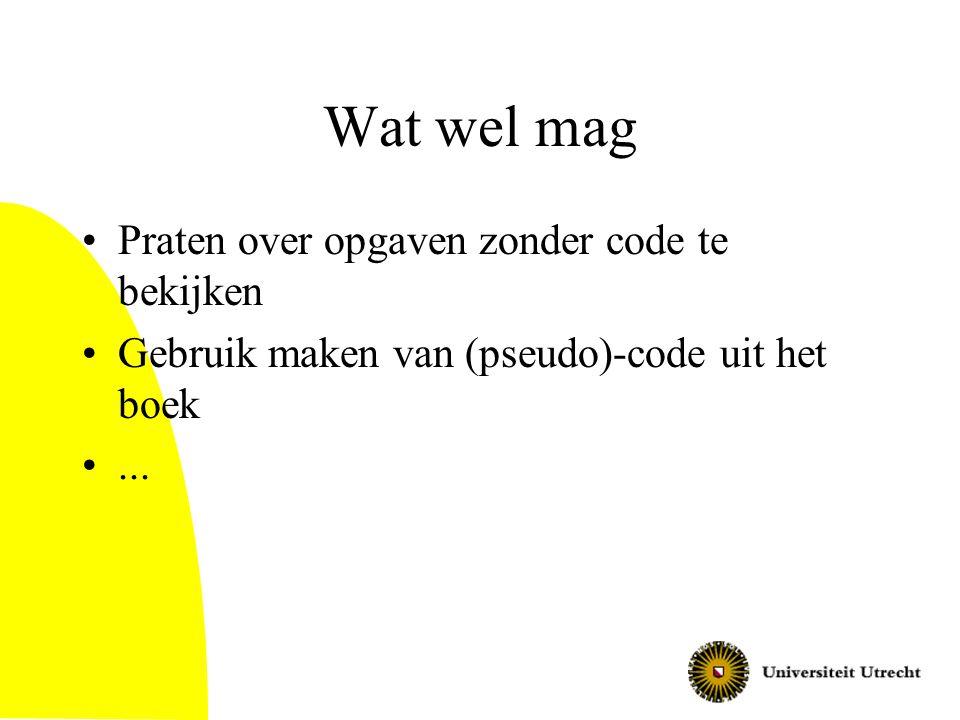Wat wel mag Praten over opgaven zonder code te bekijken Gebruik maken van (pseudo)-code uit het boek...