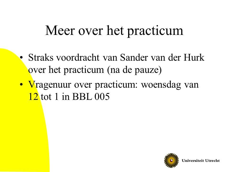 Meer over het practicum Straks voordracht van Sander van der Hurk over het practicum (na de pauze) Vragenuur over practicum: woensdag van 12 tot 1 in BBL 005