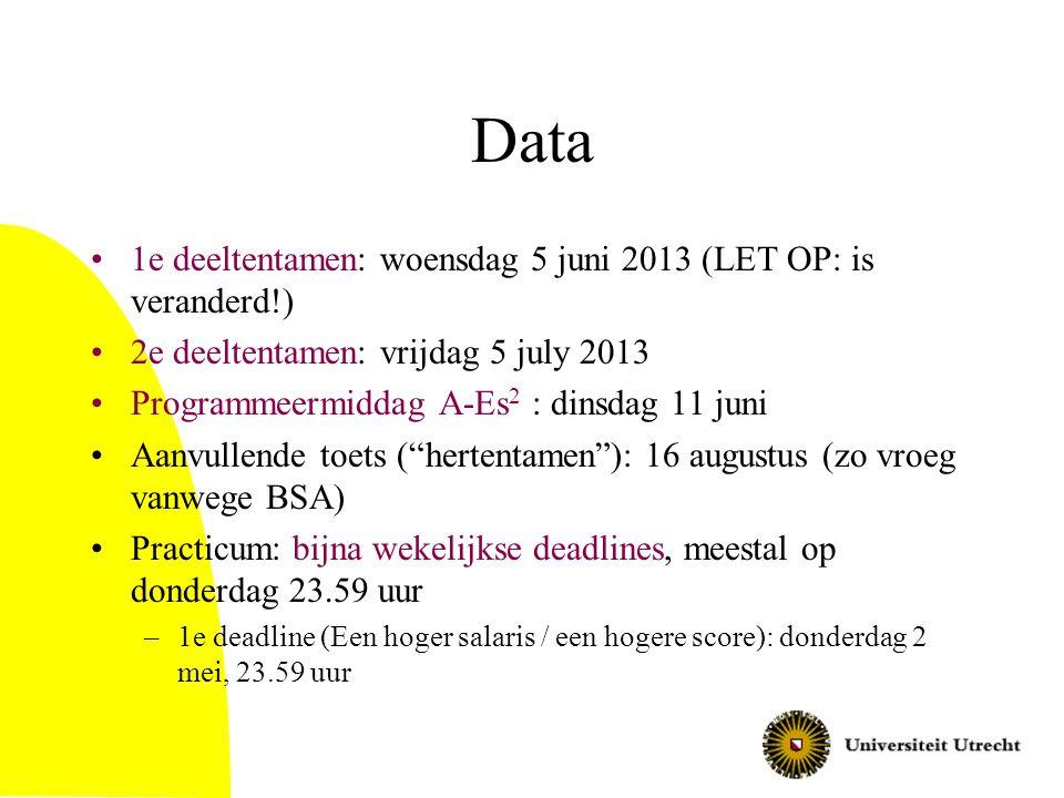Data 1e deeltentamen: woensdag 5 juni 2013 (LET OP: is veranderd!) 2e deeltentamen: vrijdag 5 july 2013 Programmeermiddag A-Es 2 : dinsdag 11 juni Aanvullende toets ( hertentamen ): 16 augustus (zo vroeg vanwege BSA) Practicum: bijna wekelijkse deadlines, meestal op donderdag 23.59 uur –1e deadline (Een hoger salaris / een hogere score): donderdag 2 mei, 23.59 uur