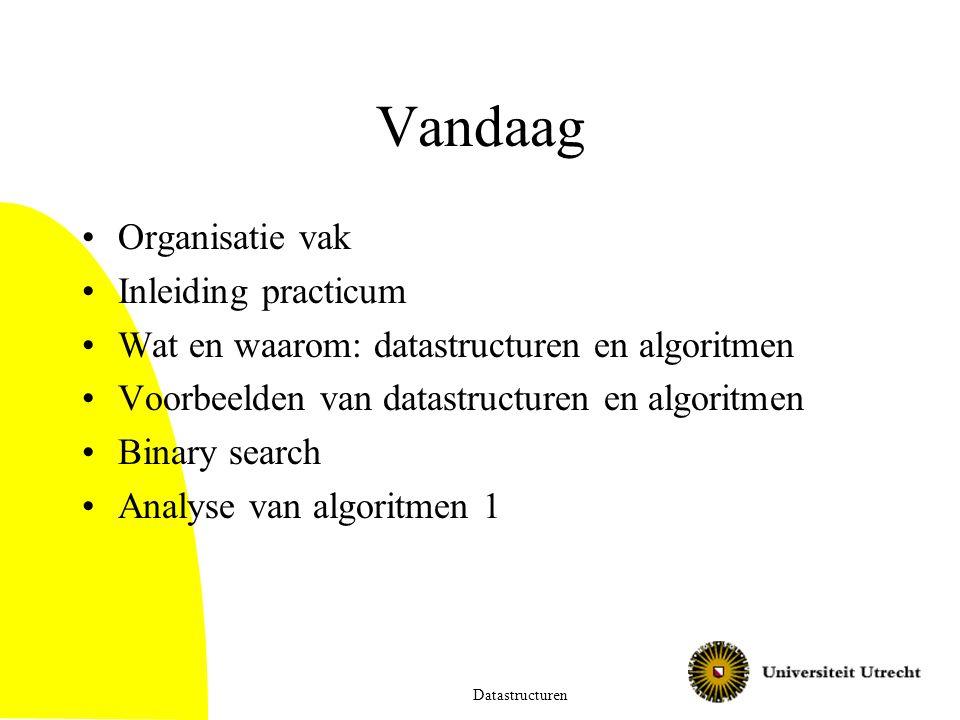 Vandaag Organisatie vak Inleiding practicum Wat en waarom: datastructuren en algoritmen Voorbeelden van datastructuren en algoritmen Binary search Analyse van algoritmen 1 Datastructuren