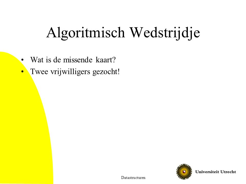 Algoritmisch Wedstrijdje Wat is de missende kaart Twee vrijwilligers gezocht! Datastructuren