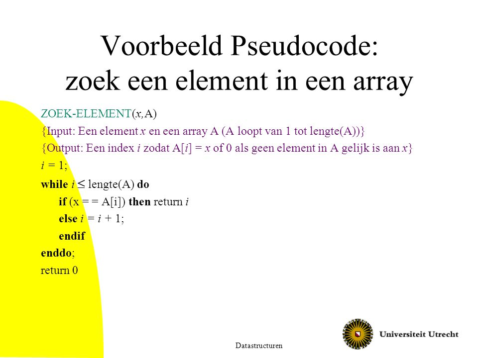 Voorbeeld Pseudocode: zoek een element in een array ZOEK-ELEMENT(x,A) {Input: Een element x en een array A (A loopt van 1 tot lengte(A))} {Output: Een index i zodat A[i] = x of 0 als geen element in A gelijk is aan x} i = 1; while i  lengte(A) do if (x = = A[i]) then return i else i = i + 1; endif enddo; return 0 Datastructuren