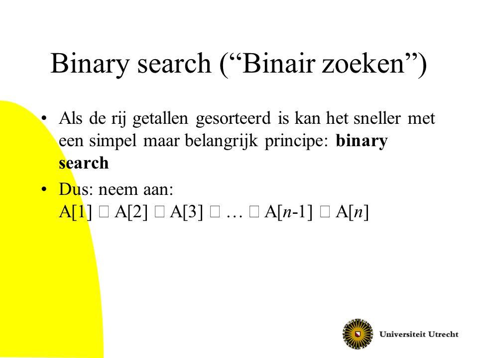 Binary search ( Binair zoeken ) Als de rij getallen gesorteerd is kan het sneller met een simpel maar belangrijk principe: binary search Dus: neem aan: A[1]  A[2]  A[3]  …  A[n-1]  A[n]