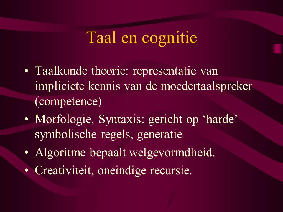 Taal en cognitie Taalkunde theorie: representatie van impliciete kennis van de moedertaalspreker (competence) Morfologie, Syntaxis: gericht op 'harde' symbolische regels, generatie Algoritme bepaalt welgevormdheid.