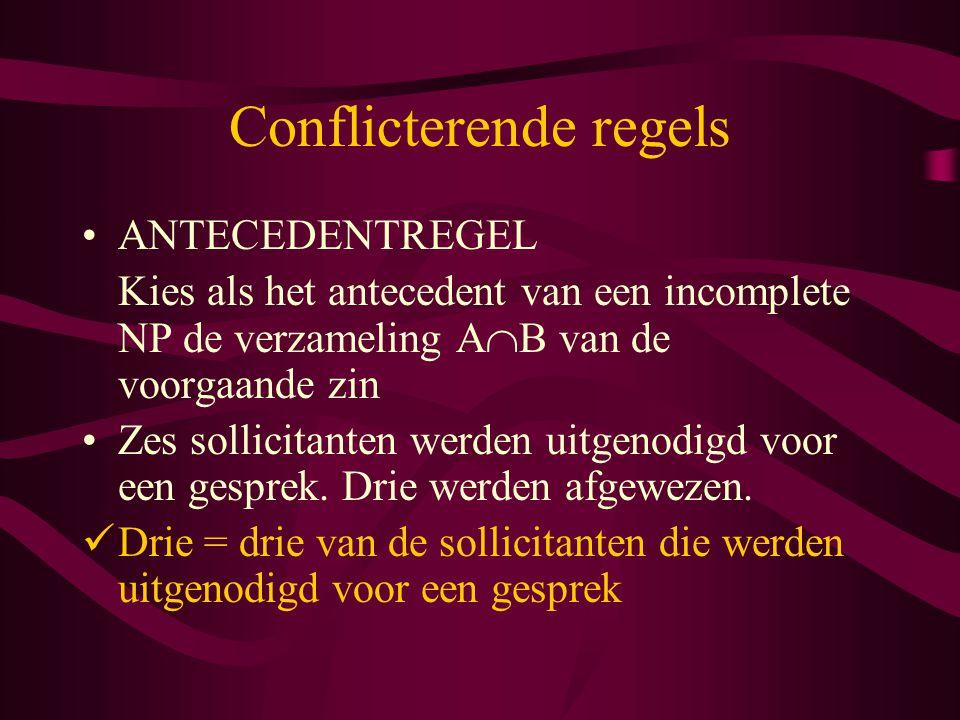 Conflicterende regels ANTECEDENTREGEL Kies als het antecedent van een incomplete NP de verzameling A  B van de voorgaande zin Zes sollicitanten werden uitgenodigd voor een gesprek.