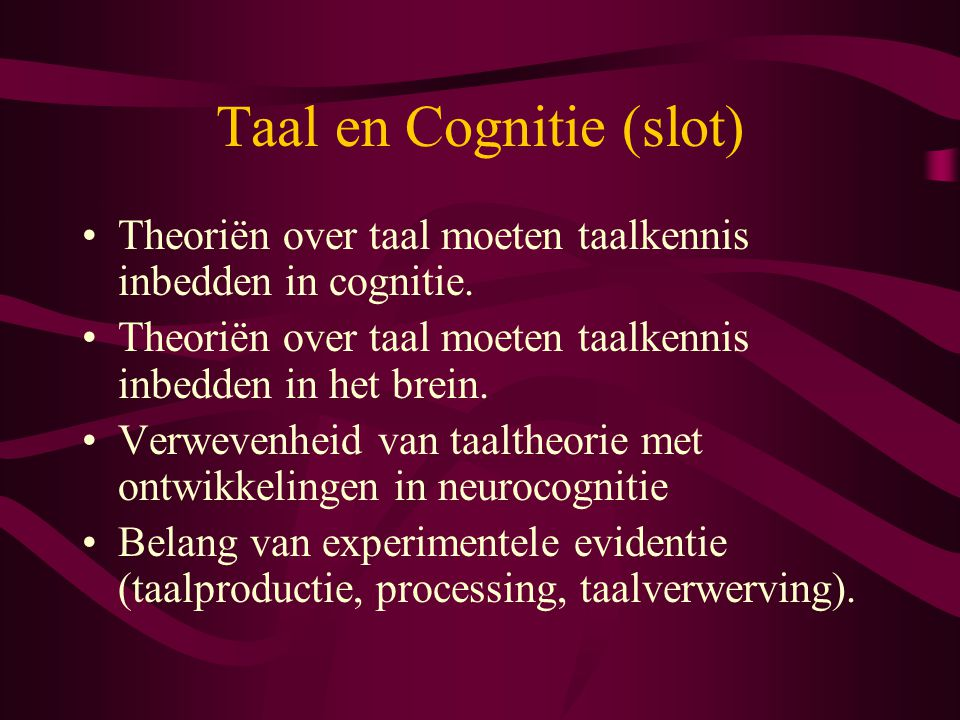 Taal en Cognitie (slot) Theoriën over taal moeten taalkennis inbedden in cognitie.