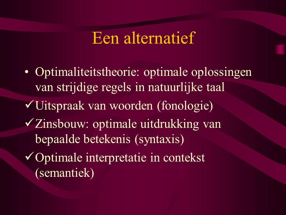 Een alternatief Optimaliteitstheorie: optimale oplossingen van strijdige regels in natuurlijke taal Uitspraak van woorden (fonologie) Zinsbouw: optimale uitdrukking van bepaalde betekenis (syntaxis) Optimale interpretatie in contekst (semantiek)