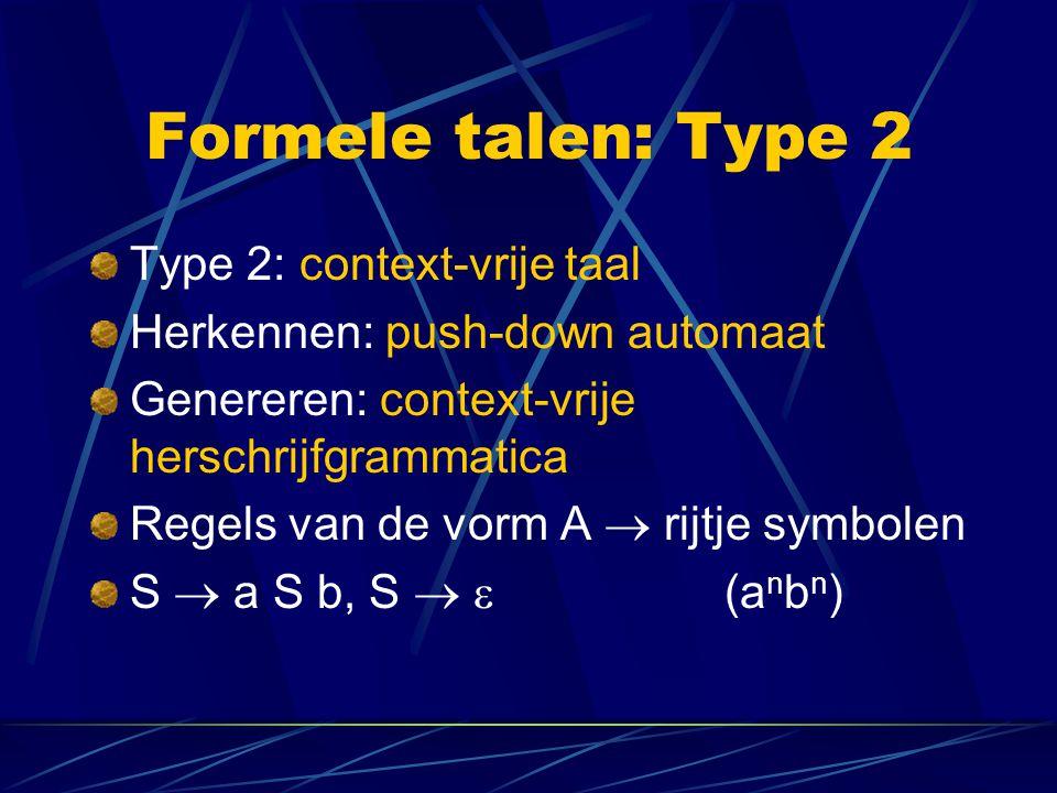 Formele talen: Type 2 Type 2: context-vrije taal Herkennen: push-down automaat Genereren: context-vrije herschrijfgrammatica Regels van de vorm A  rijtje symbolen S  a S b, S   (a n b n )